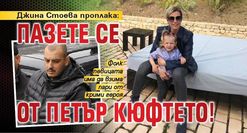 Джина Стоева проплака: Пазете се от Петър Кюфтето!