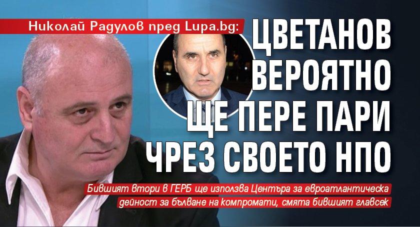 Николай Радулов пред Lupa.bg: Цветанов вероятно ще пере пари чрез своето НПО