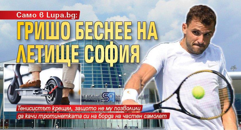 Само в Lupa.bg: Гришо беснее на летище София