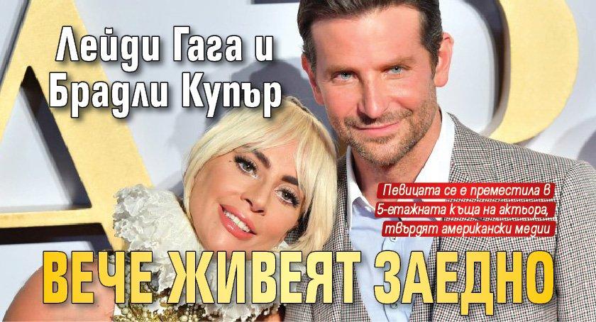 Лейди Гага и Брадли Купър вече живеят заедно