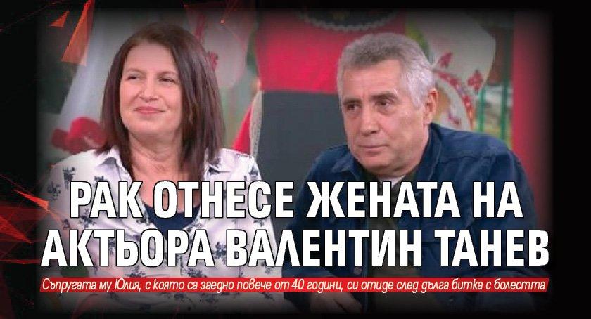 Рак отнесе жената на актьора Валентин Танев