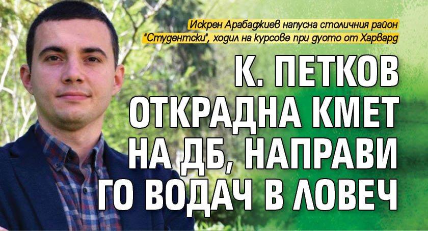 К. Петков открадна кмет на ДБ, направи го водач в Ловеч
