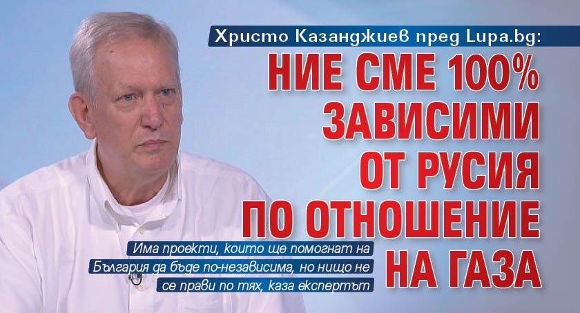 Христо Казанджиев пред Lupa.bg: Ние сме 100% зависими от Русия по отношение на газа