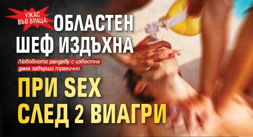 Ужас във Враца: Областен шеф издъхна при SEX след 2 виагри