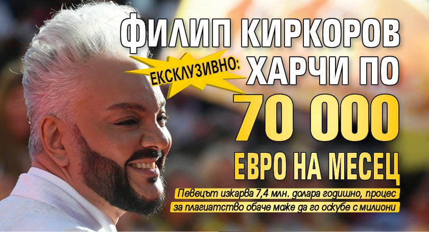 ЕКСКЛУЗИВНО: Филип Киркоров харчи по 70 000 евро на месец