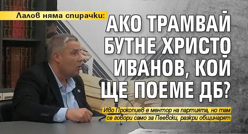 Лалов няма спирачки: Ако трамвай бутне Христо Иванов, кой ще поеме ДБ?