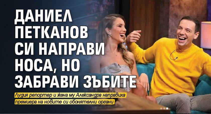 Даниел Петканов си направи носа, но забрави зъбите