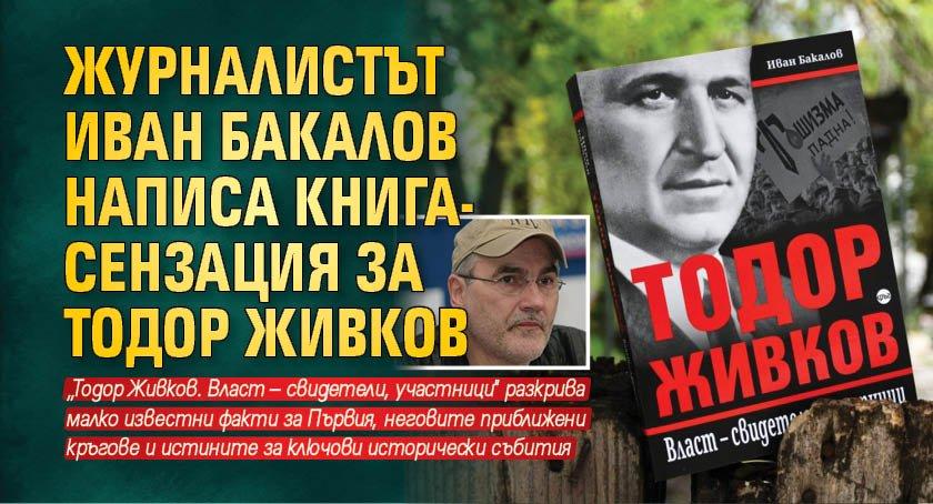 Журналистът Иван Бакалов написа книга-сензация за Тодор Живков