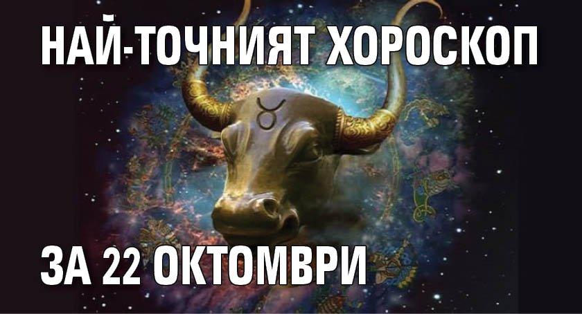 Най-точният хороскоп за 22 октомври