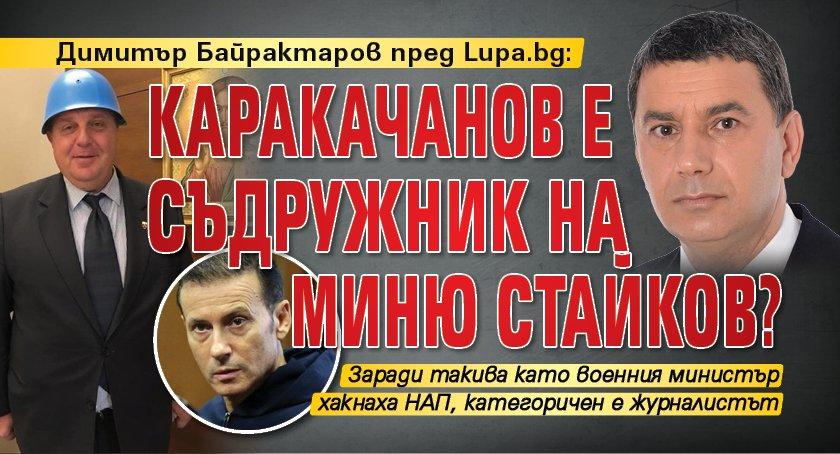 Димитър Байрактаров пред Lupa.bg: Каракачанов е съдружник на Миню Стайков?