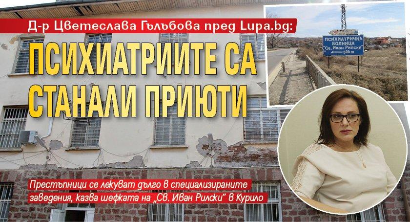 Д-р Цветеслава Гълъбова пред Lupa.bg: Психиатриите са станали прюти