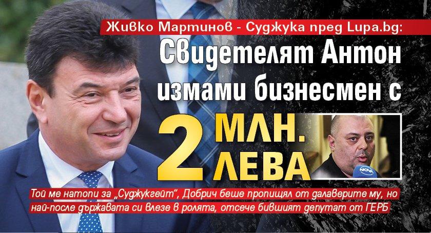 Живко Мартинов - Суджука пред Lupa.bg: Свидетелят Антон измами бизнесмен с 2 млн. лева