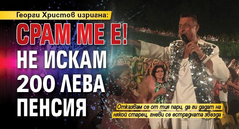 Георги Христов изригна: Срам ме е! Не искам 200 лева пенсия