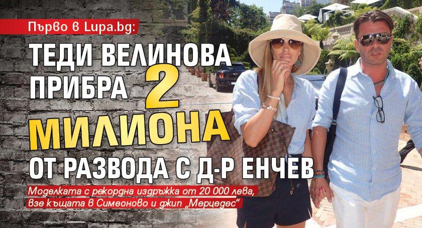 Първо в Lupa.bg Теди Велинова прибра 2 милиона от развода с д-р Енчев