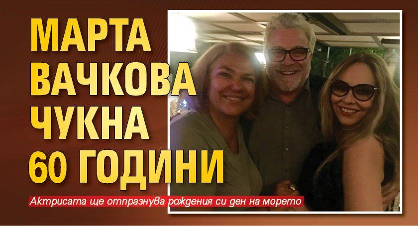 Марта Вачкова чукна 60 години