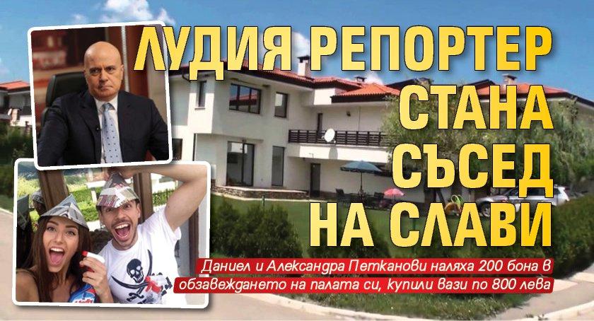 Лудия репортер стана съсед на Слави