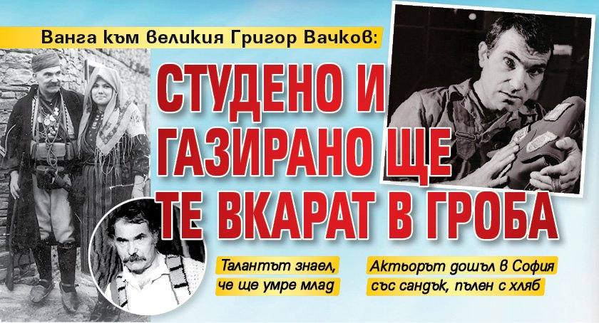 Ванга към великия Григор Вачков: Студено и газирано ще те вкарат в гроба