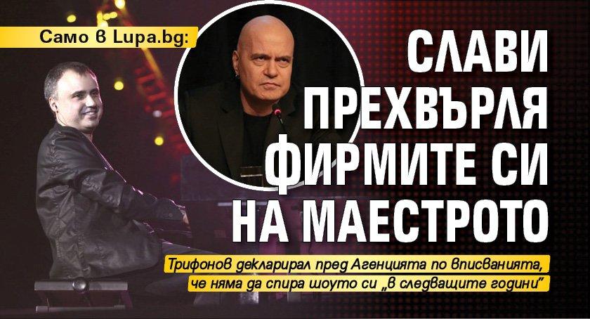 Само в Lupa.bg: Слави прехвърля фирмите си на Маестрото