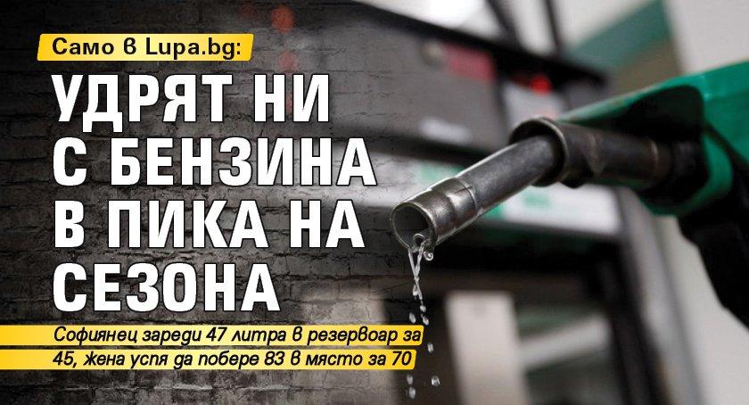 Само в Lupa.bg: Удрят ни с бензина в пика на сезона