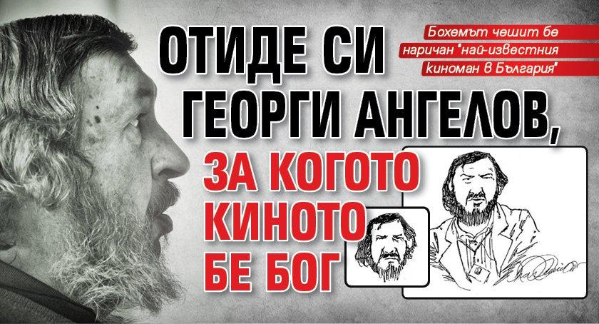 Отиде си Георги Ангелов, за когото киното бе Бог