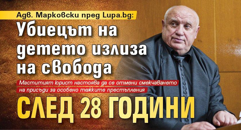 Адв. Марковски пред Lupa.bg: Убиецът на детето излиза на свобода след 28 години