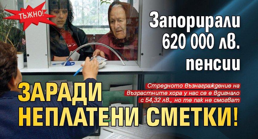 Тъжно! Запорирали 620 000 лв. пенсии заради неплатени сметки!