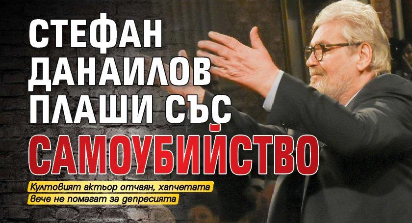 Стефан Данаилов плаши със самоубийство