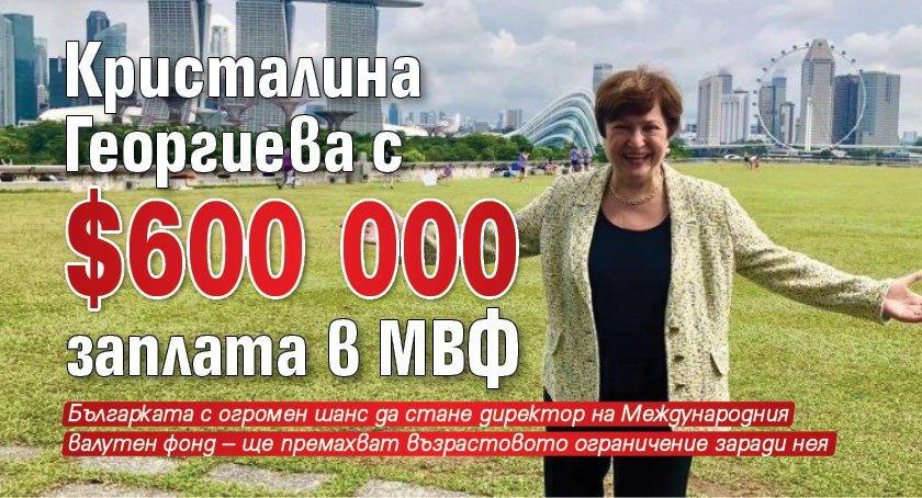 Кристалина Георгиева с $ 600 000 заплата в МВФ