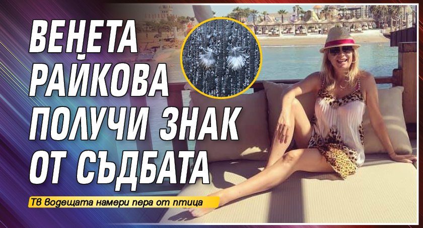Венета Райкова получи знак от съдбата