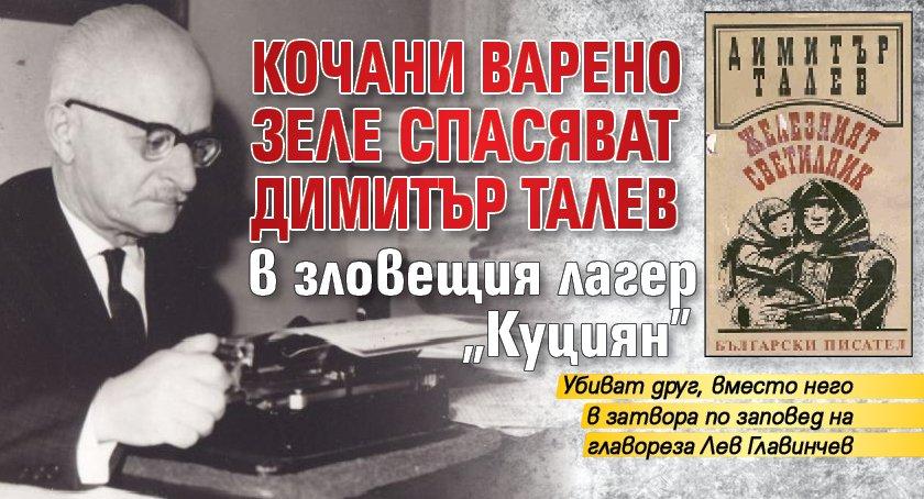 """Кочани варено зеле спасяват Димитър Талев в зловещия лагер """"Куциян"""""""