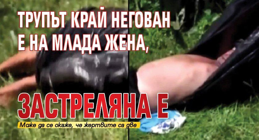 Трупът край Негован е на младa жена, застреляна е