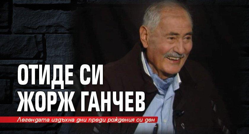 Отиде си Жорж Ганчев