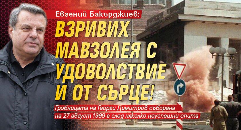 Евгений Бакърджиев: Взривих мавзолея с удоволствие и от сърце!