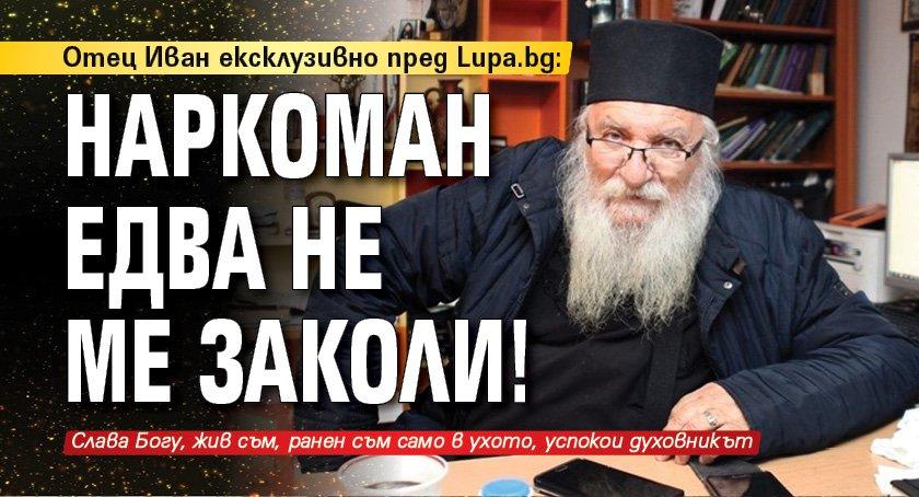 Отец Иван ексклузивно пред Lupa.bg: Наркоман едва не ме заколи!
