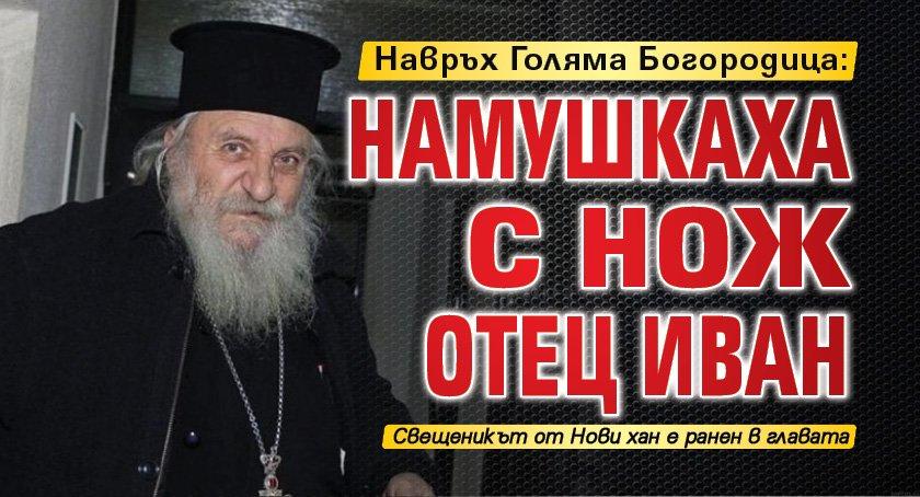 Навръх Голяма Богородица: Намушкаха с нож отец Иван