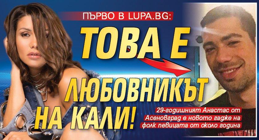 Първо в Lupa.bg: Това е любовникът на Кали!