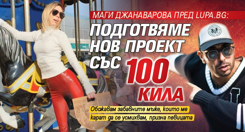 Маги Джанаварова пред Lupa.bg: Подготвяме нов проект със 100 Кила