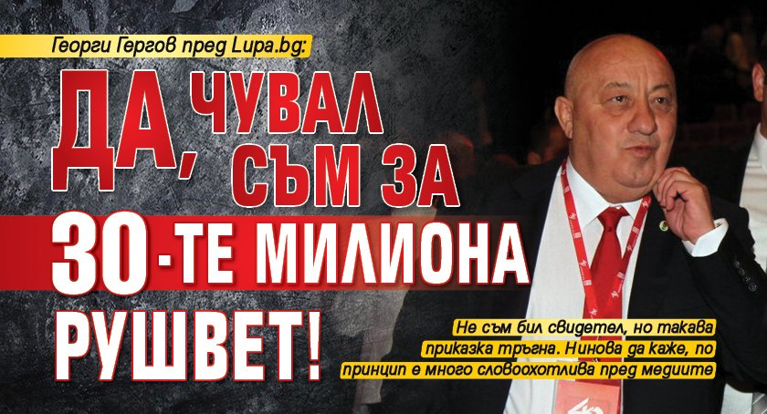 Георги Гергов пред Lupa.bg: Да, чувал съм за 30-те милиона рушвет!
