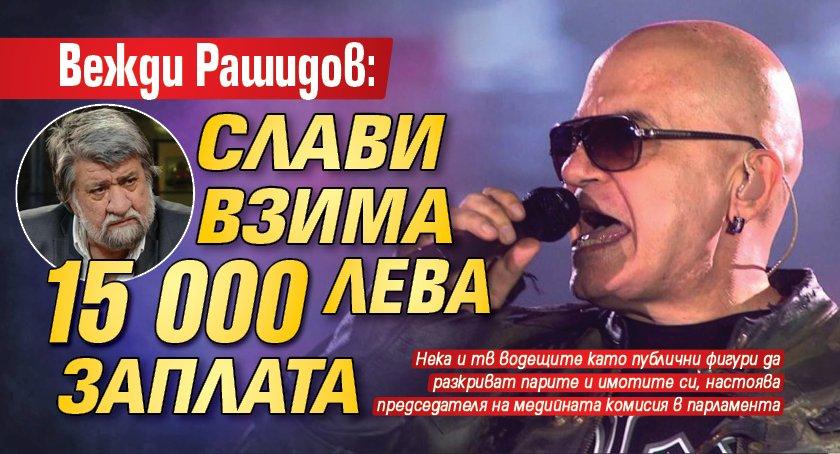 Вежди Рашидов: Слави взима 15 000 лева заплата