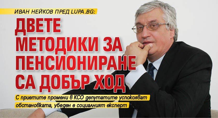 Иван Нейков пред Lupa.bg: Двете методики за пенсиониране са добър ход