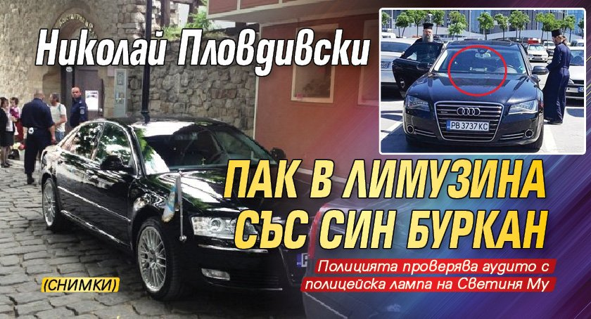 Николай Пловдивски пак в лимузина със син буркан (СНИМКИ)