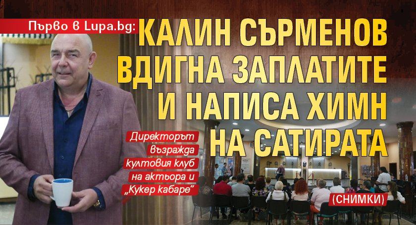 Първо в Lupa.bg: Калин Сърменов вдигна заплатите и написа химн на Сатирата (СНИМКИ)