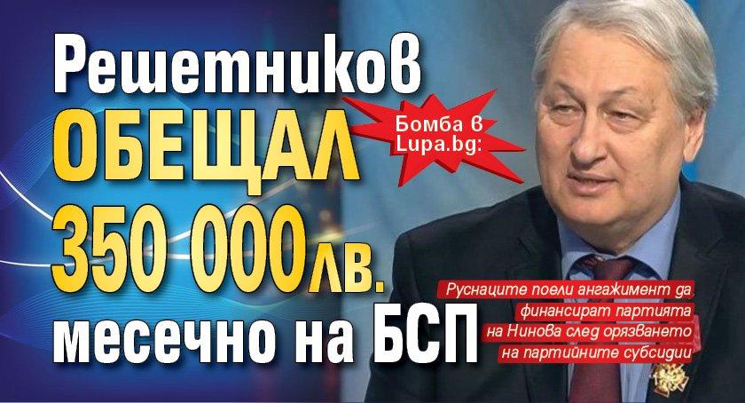 Бомба в Lupa.bg: Решетников обещал 350 000 лв. месечно на БСП
