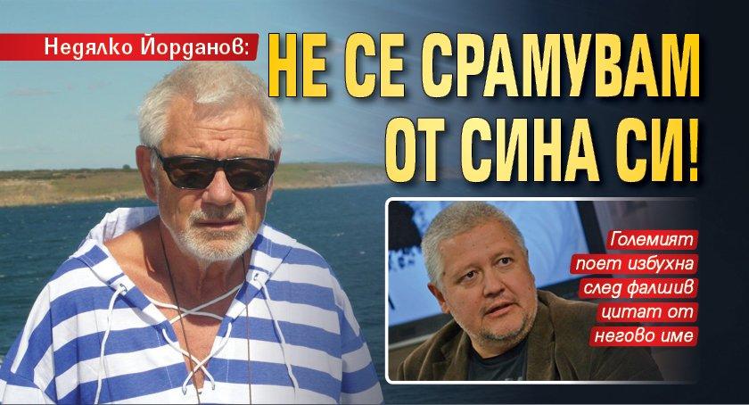 Недялко Йорданов: Не се срамувам от сина си!