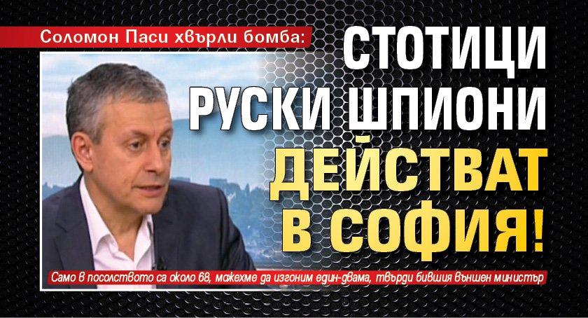 Соломон Паси хвърли бомба: Стотици руски шпиони действат в София!