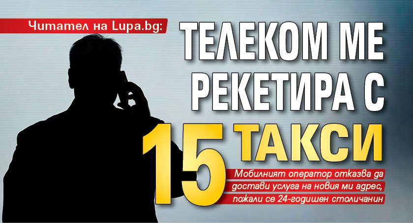 Читател на Lupa.bg: Телеком ме рекетира с 15 такси