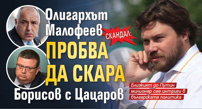 СКАНДАЛ: Олигархът Малофеев пробва да скара Борисов с Цацаров