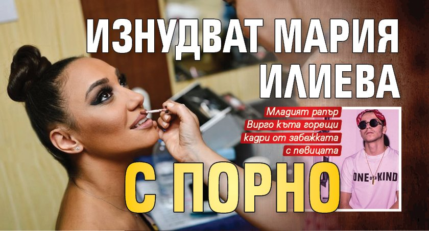 Изнудват Мария Илиева с порно