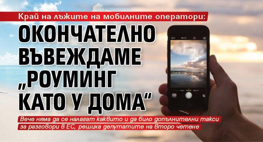 """Край на лъжите на мобилните оператори: Окончателно въвеждаме """"роуминг като у дома"""""""