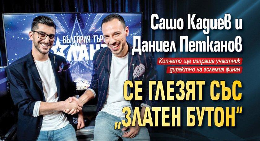 """Сашо Кадиев и Даниел Петканов се глезят със """"златен бутон"""""""